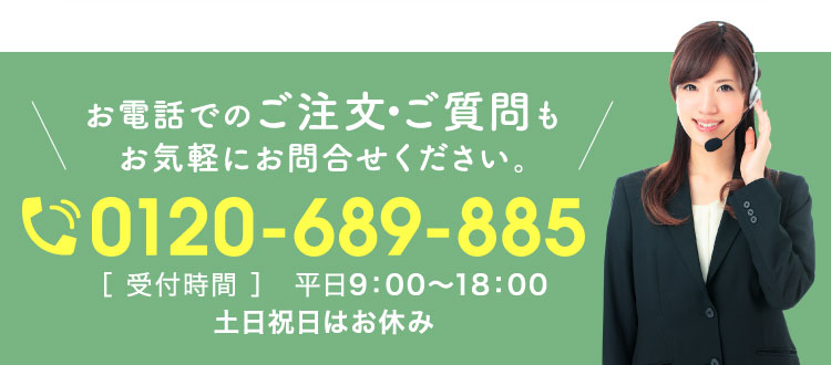 お電話でのご注文・ご質問もお気軽にお問合せください。0120-689-885[ 受付時間 ]平日9:00~18:00 土日祝日はお休み